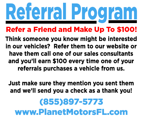 Referral Program: Refer a friend and make up to $100. If interested refer them to our website or have them call one of our sales consultants and you''ll earn $100 every time a referral purchases a car. Just make sure they mention you and we''ll send you a check as a thank you