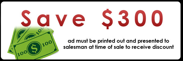 Promo: Save $300, ad must be printed out and presented to salesman at time of sales to receive discount