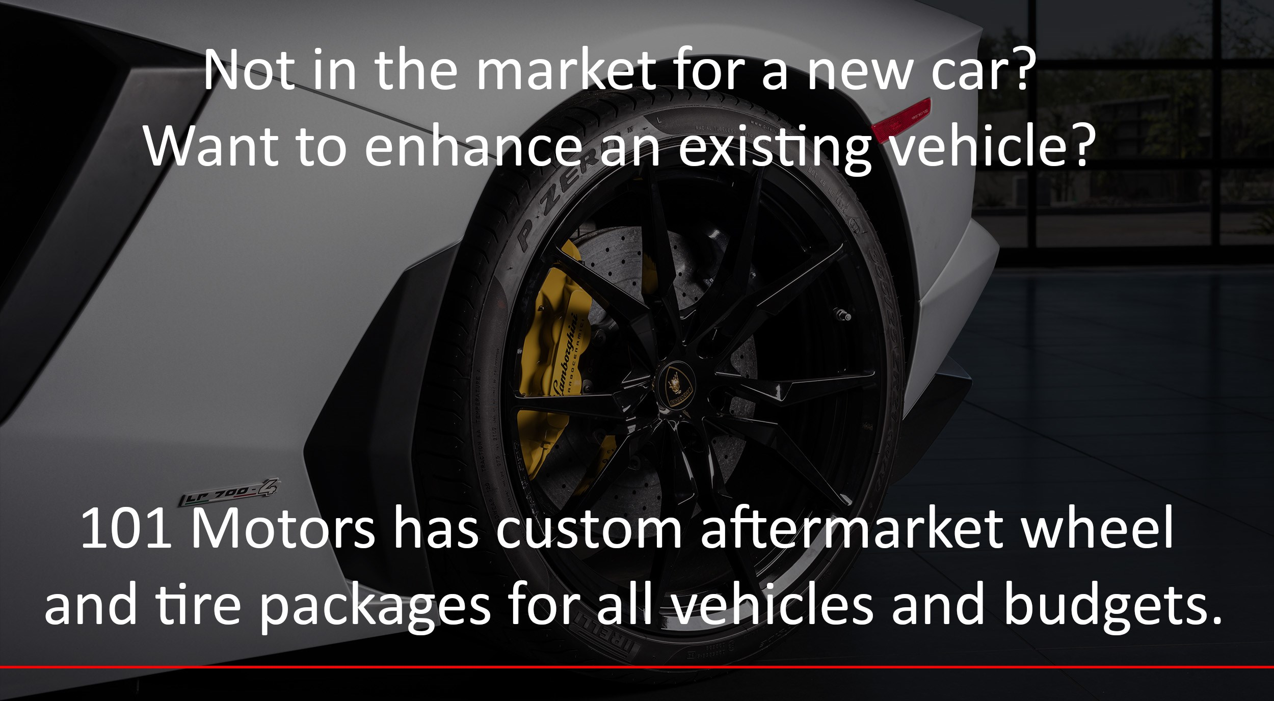 Not in the market for a new car? Want to enhance an existing vehicle? 101 Motors has custom aftermarket wheel and tire packages for all vehicles and budgets.